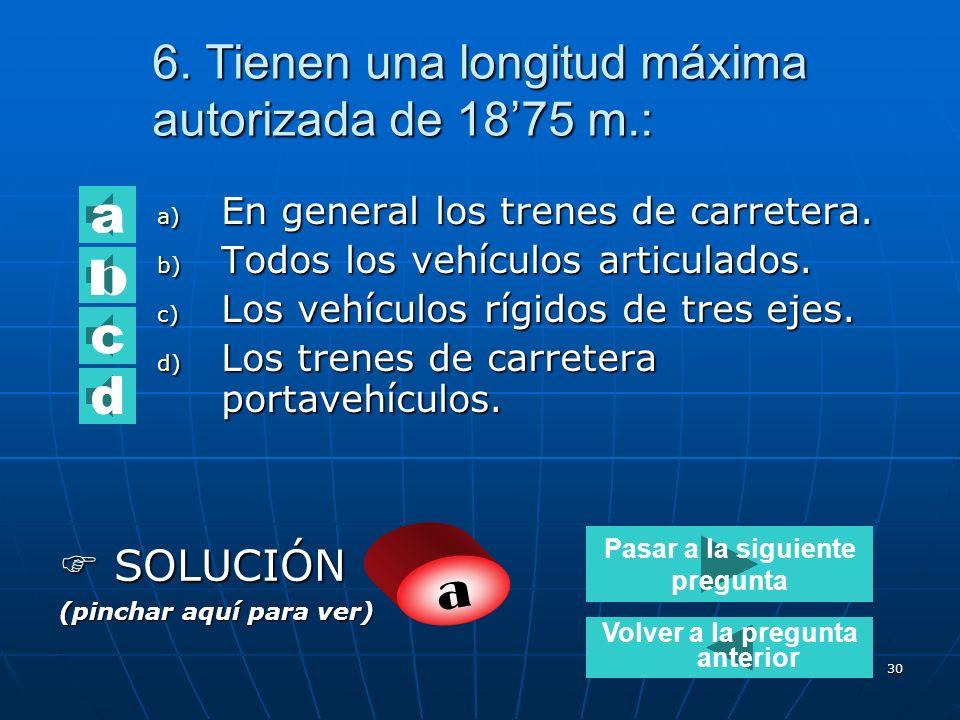 29 5. Los vehículos articulados de transporte de mercancías tienen una: a) Longitud máxima autorizada de 16,50 m. b) Una MMA de 40 Tm. c) Una longitud