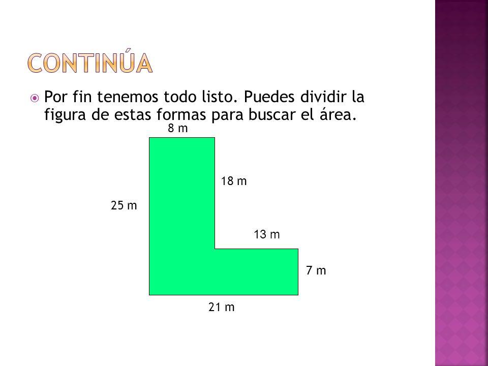 Por fin tenemos todo listo. Puedes dividir la figura de estas formas para buscar el área. 8 m 21 m 25 m 7 m 18 m 13 m