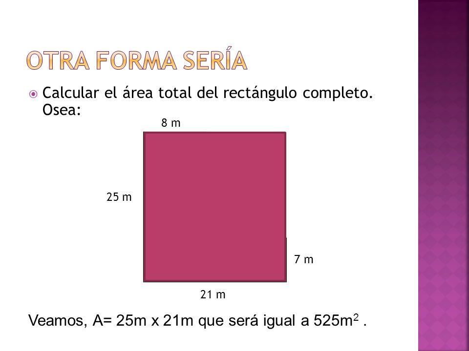 Calcular el área total del rectángulo completo. Osea: 8 m 21 m 25 m 7 m 18 m 13 m Veamos, A= 25m x 21m que será igual a 525m 2.