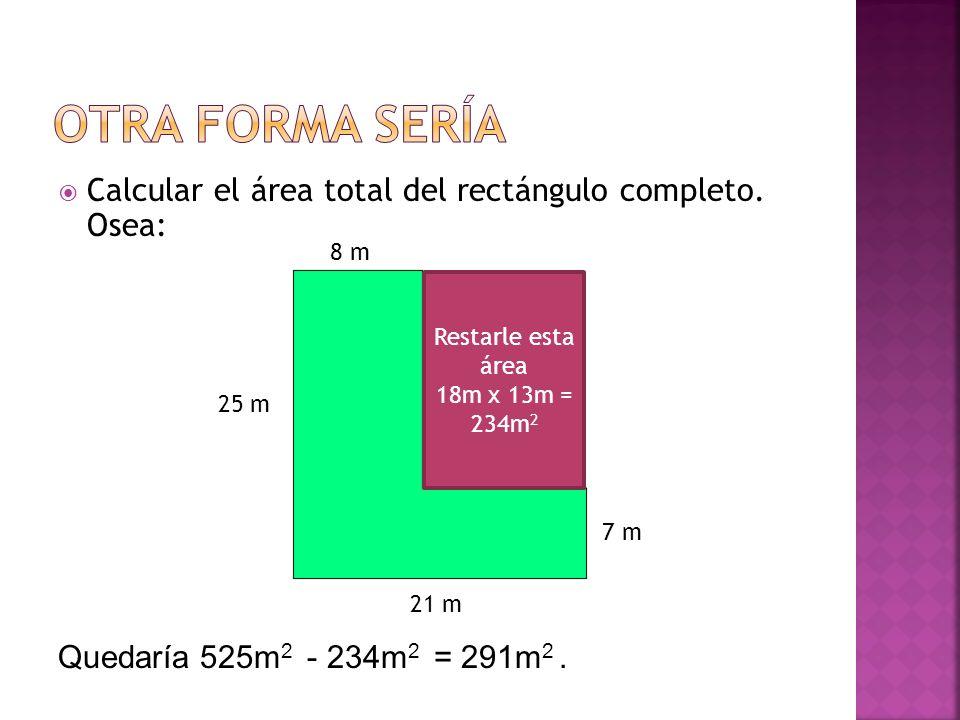 Calcular el área total del rectángulo completo. Osea: 8 m 21 m 25 m 7 m 18 m 13 m Quedaría 525m 2 - 234m 2 = 291m 2. Restarle esta área 18m x 13m = 23