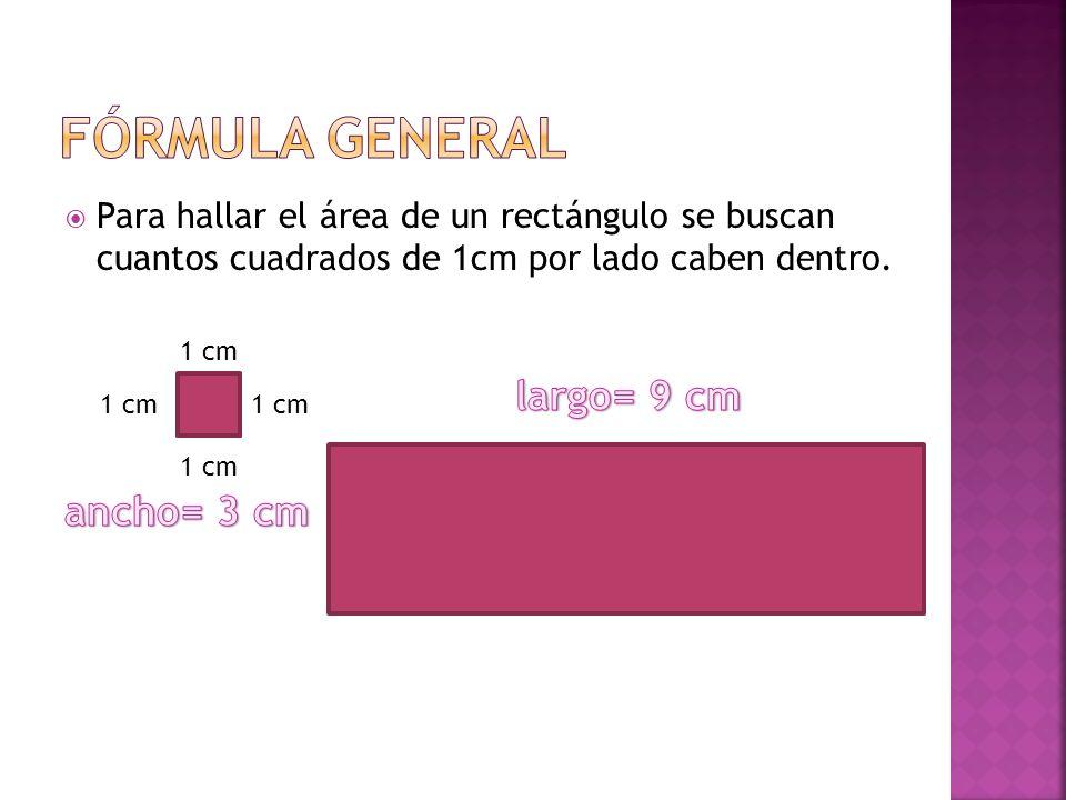Para hallar el área de un rectángulo se buscan cuantos cuadrados de 1cm por lado caben dentro. 1 cm