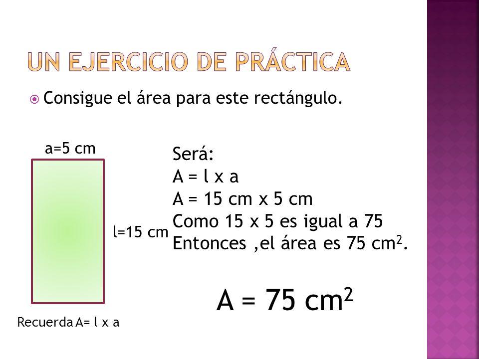 Consigue el área para este rectángulo. a=5 cm l=15 cm Recuerda A= l x a Será: A = l x a A = 15 cm x 5 Como 15 x 5 es igual a 75 Entonces,el área es 75