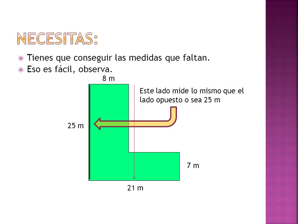 Tienes que conseguir las medidas que faltan. Eso es fácil, observa. 8 m 21 m 25 m 7 m Este lado mide lo mismo que el lado opuesto o sea 25 m