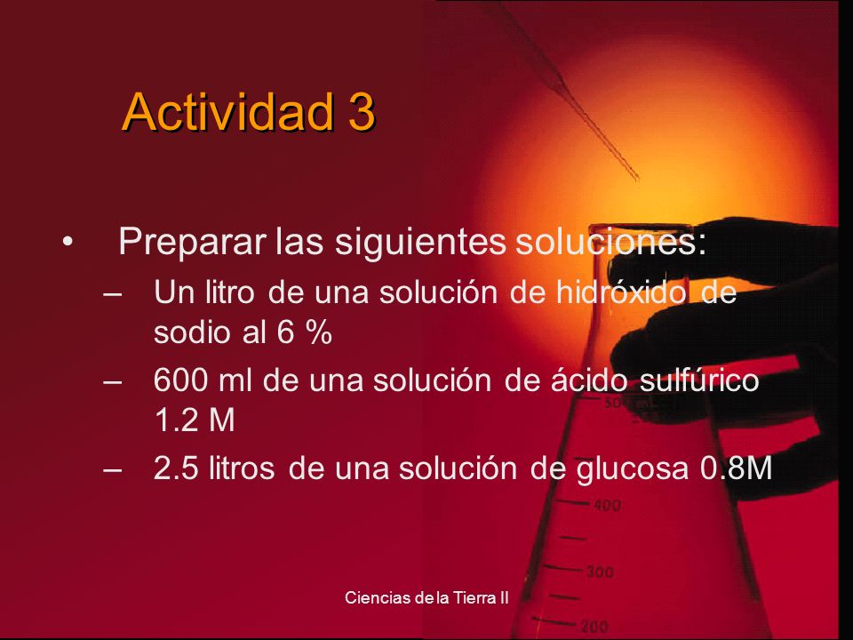 Ciencias de la Tierra II Actividad 3 Preparar las siguientes soluciones: –Un litro de una solución de hidróxido de sodio al 6 % –600 ml de una solució