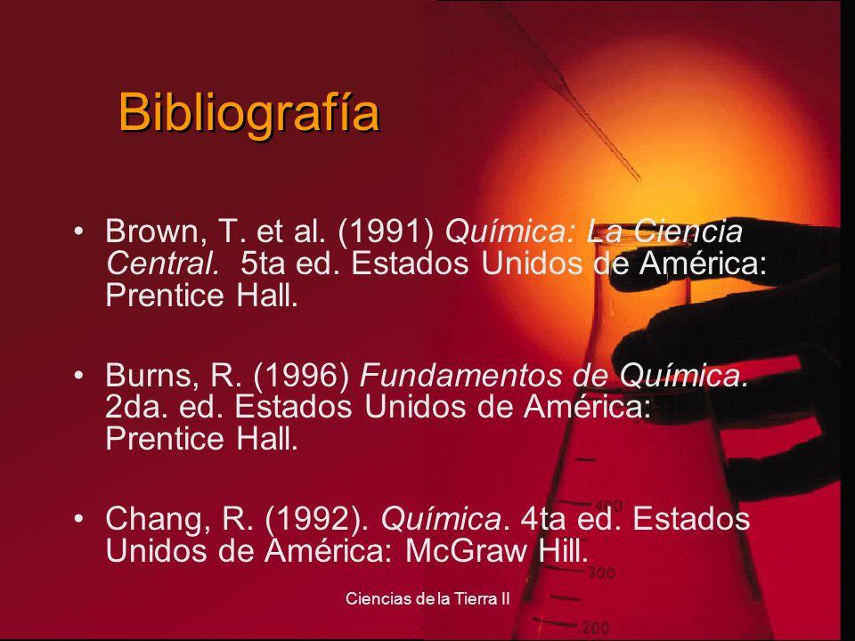 Ciencias de la Tierra II Bibliografía Brown, T. et al. (1991) Química: La Ciencia Central. 5ta ed. Estados Unidos de América: Prentice Hall. Burns, R.