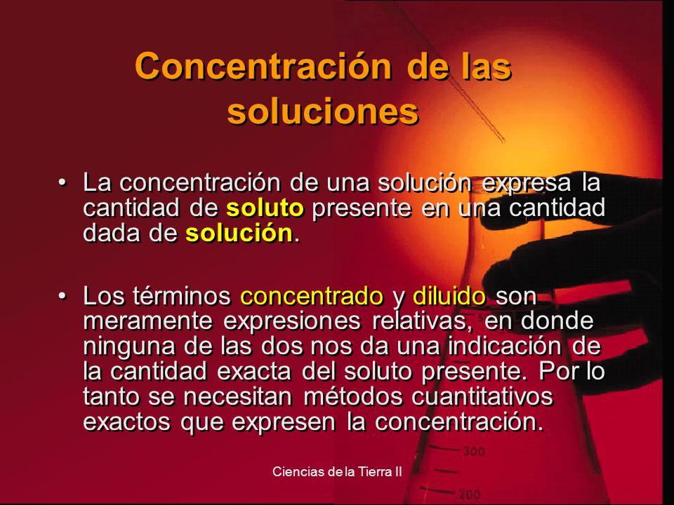 Ciencias de la Tierra II Concentración de las soluciones La concentración de una solución expresa la cantidad de soluto presente en una cantidad dada