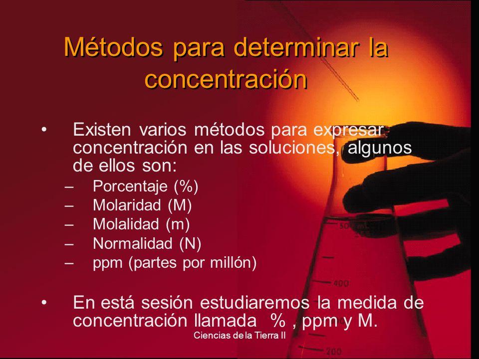 Ciencias de la Tierra II Métodos para determinar la concentración Existen varios métodos para expresar concentración en las soluciones, algunos de ell