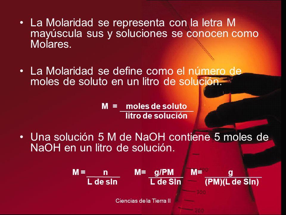 Ciencias de la Tierra II La Molaridad se representa con la letra M mayúscula sus y soluciones se conocen como Molares. La Molaridad se define como el