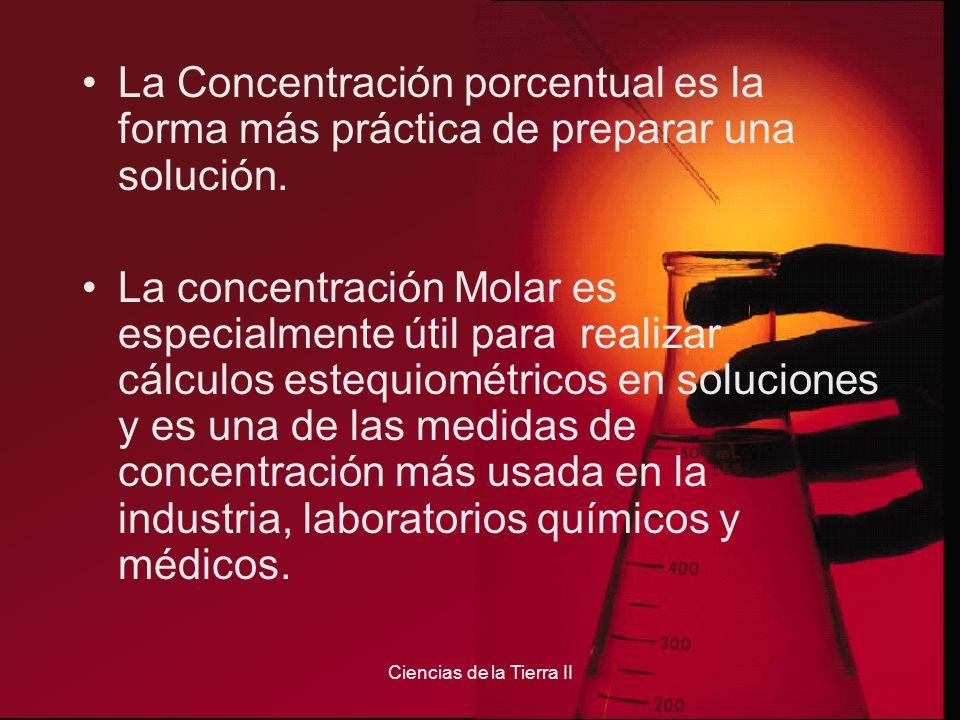 Ciencias de la Tierra II La Concentración porcentual es la forma más práctica de preparar una solución. La concentración Molar es especialmente útil p