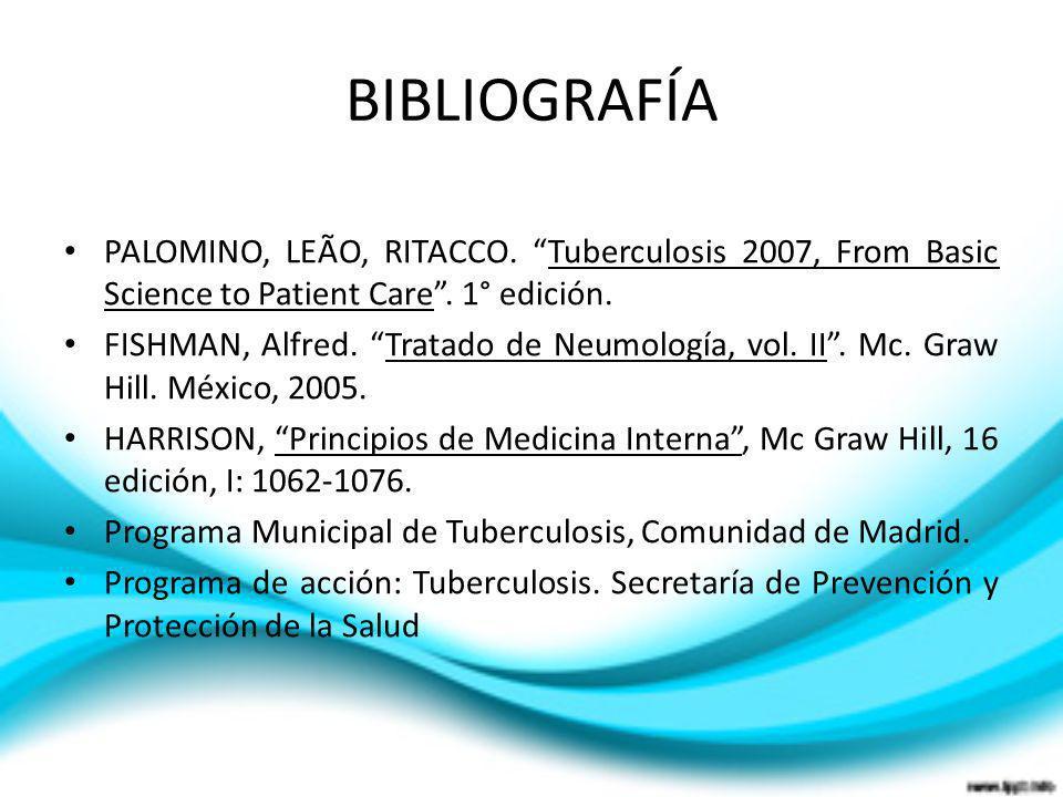 BIBLIOGRAFÍA PALOMINO, LEÃO, RITACCO. Tuberculosis 2007, From Basic Science to Patient Care. 1° edición. FISHMAN, Alfred. Tratado de Neumología, vol.
