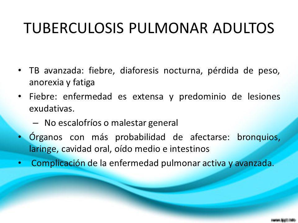TUBERCULOSIS PULMONAR ADULTOS TB avanzada: fiebre, diaforesis nocturna, pérdida de peso, anorexia y fatiga Fiebre: enfermedad es extensa y predominio