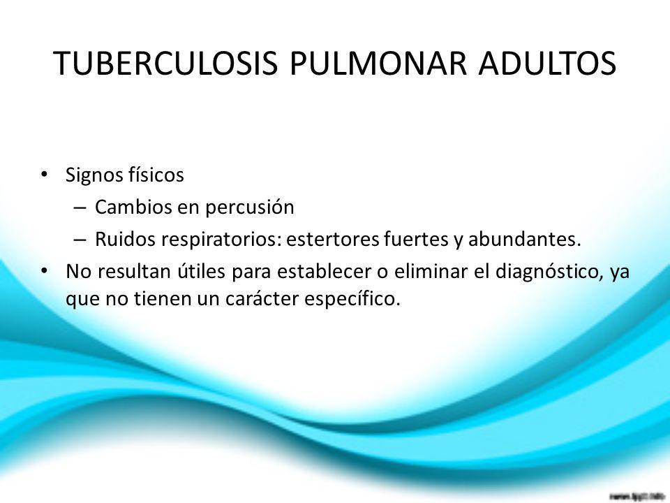 TUBERCULOSIS PULMONAR ADULTOS Signos físicos – Cambios en percusión – Ruidos respiratorios: estertores fuertes y abundantes. No resultan útiles para e