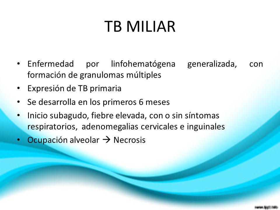 TB MILIAR Enfermedad por linfohematógena generalizada, con formación de granulomas múltiples Expresión de TB primaria Se desarrolla en los primeros 6