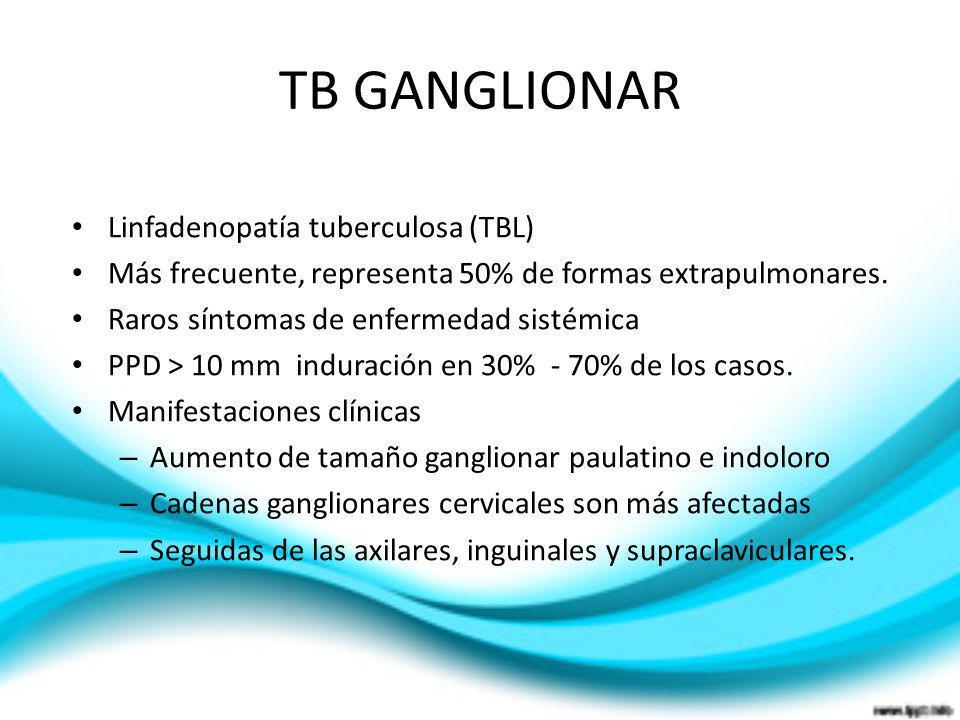 TB GANGLIONAR Linfadenopatía tuberculosa (TBL) Más frecuente, representa 50% de formas extrapulmonares. Raros síntomas de enfermedad sistémica PPD > 1