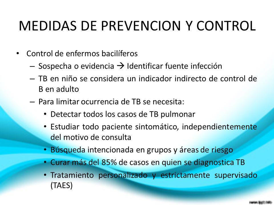MEDIDAS DE PREVENCION Y CONTROL Control de enfermos bacilíferos – Sospecha o evidencia Identificar fuente infección – TB en niño se considera un indic