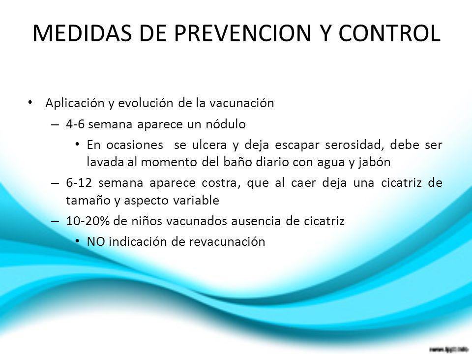 MEDIDAS DE PREVENCION Y CONTROL Aplicación y evolución de la vacunación – 4-6 semana aparece un nódulo En ocasiones se ulcera y deja escapar serosidad