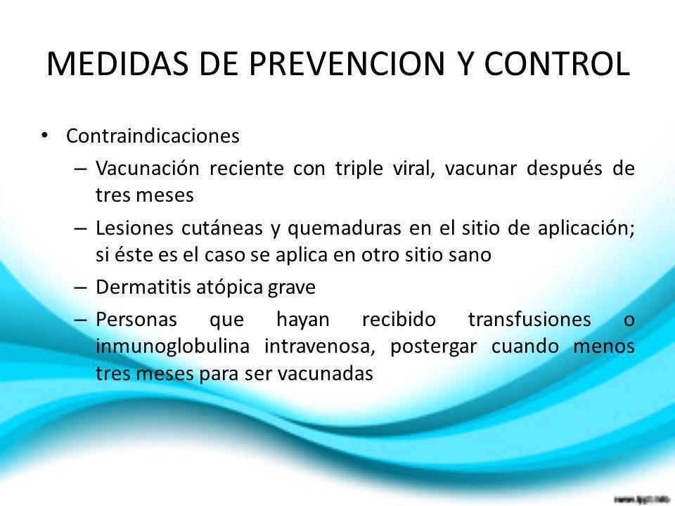 MEDIDAS DE PREVENCION Y CONTROL Contraindicaciones – Vacunación reciente con triple viral, vacunar después de tres meses – Lesiones cutáneas y quemadu