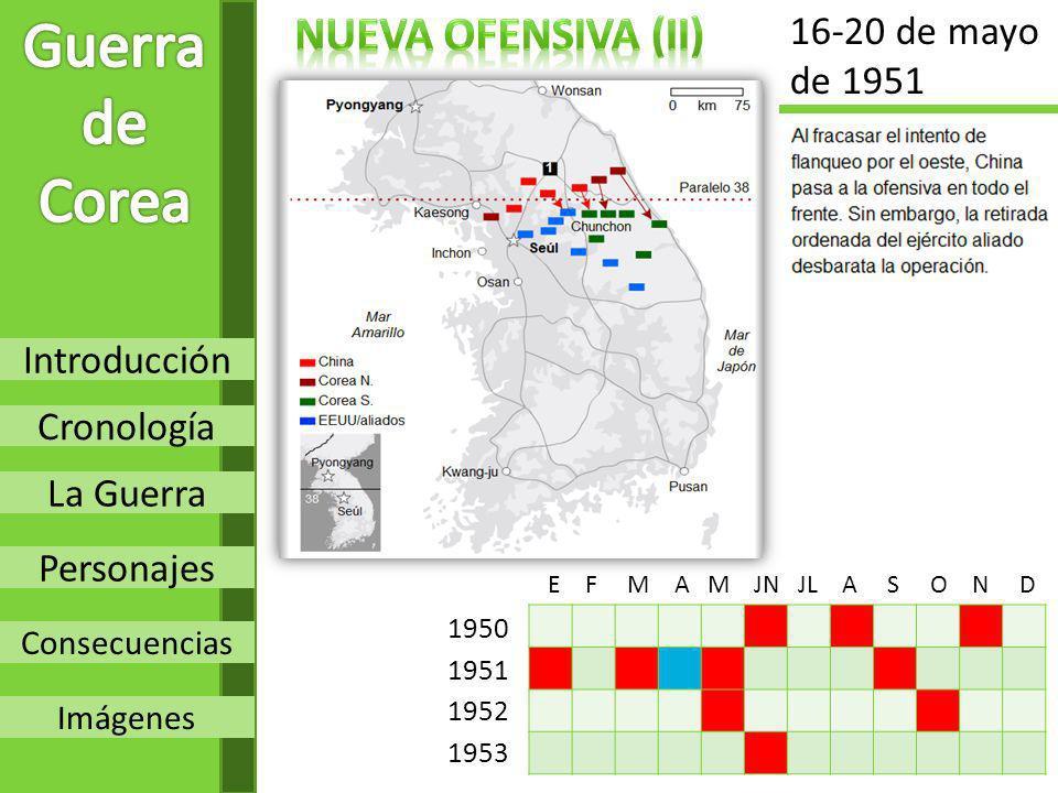 Introducción Cronología La Guerra Personajes Consecuencias Imágenes 1950 1951 1952 1953 E F M A M JN JL A S O N D 16-20 de mayo de 1951