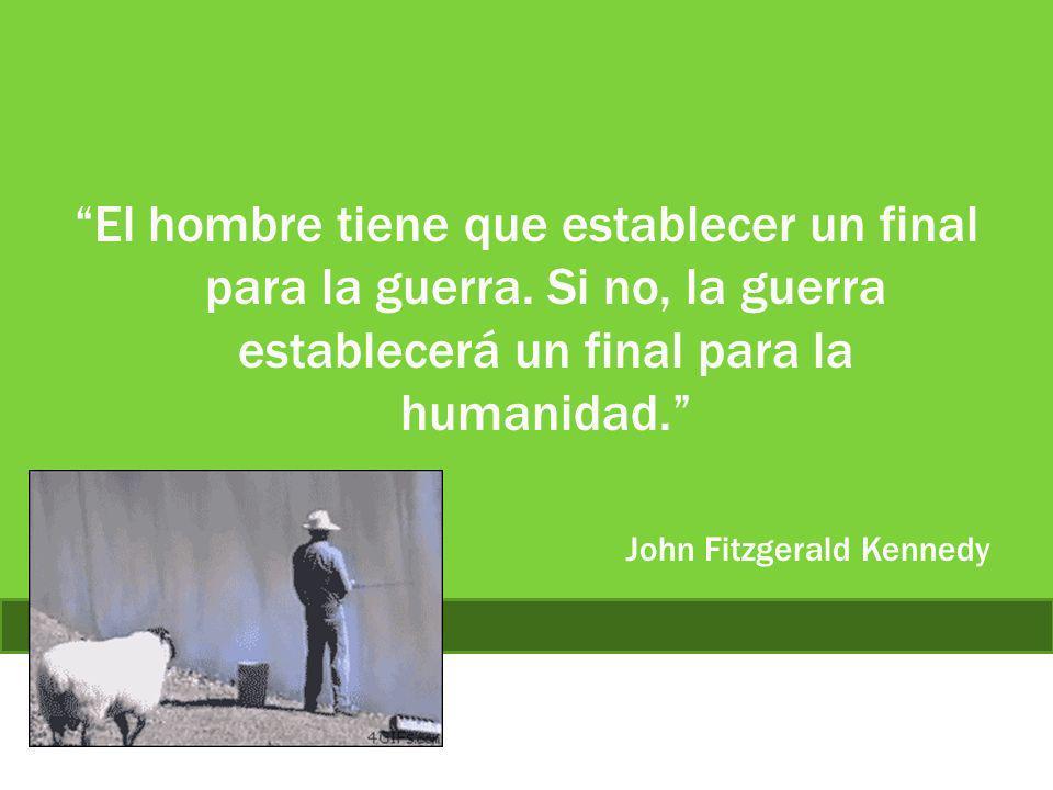 El hombre tiene que establecer un final para la guerra. Si no, la guerra establecerá un final para la humanidad. John Fitzgerald Kennedy