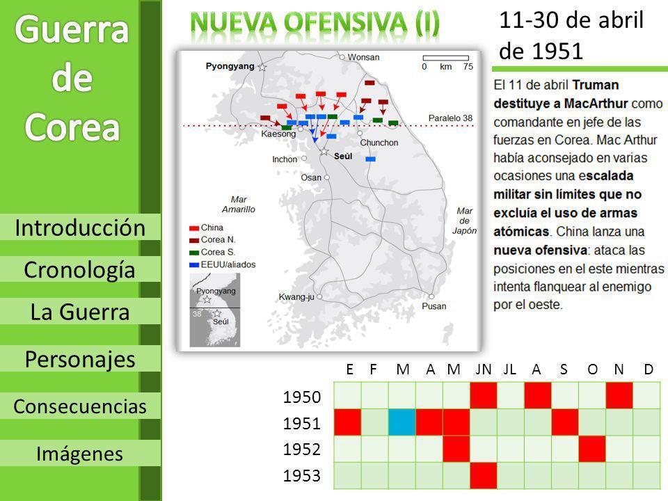 Introducción Cronología La Guerra Personajes Consecuencias Imágenes 1950 1951 1952 1953 E F M A M JN JL A S O N D 11-30 de abril de 1951