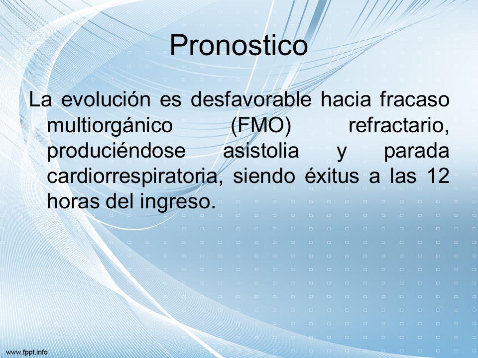 Pronostico La evolución es desfavorable hacia fracaso multiorgánico (FMO) refractario, produciéndose asistolia y parada cardiorrespiratoria, siendo éx
