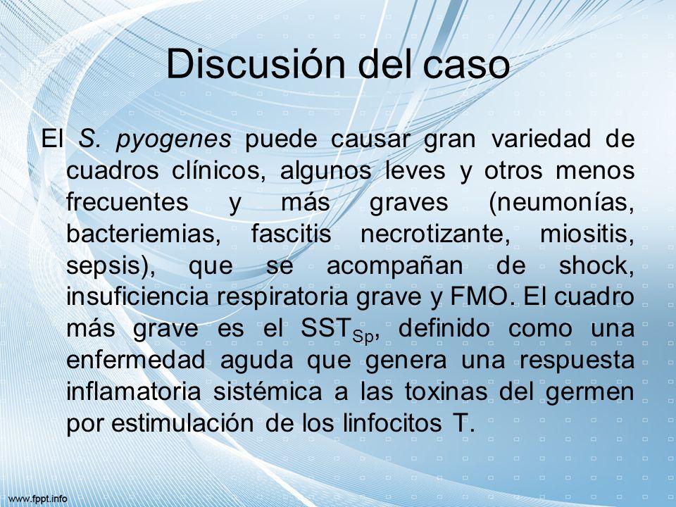 Discusión del caso El S. pyogenes puede causar gran variedad de cuadros clínicos, algunos leves y otros menos frecuentes y más graves (neumonías, bact