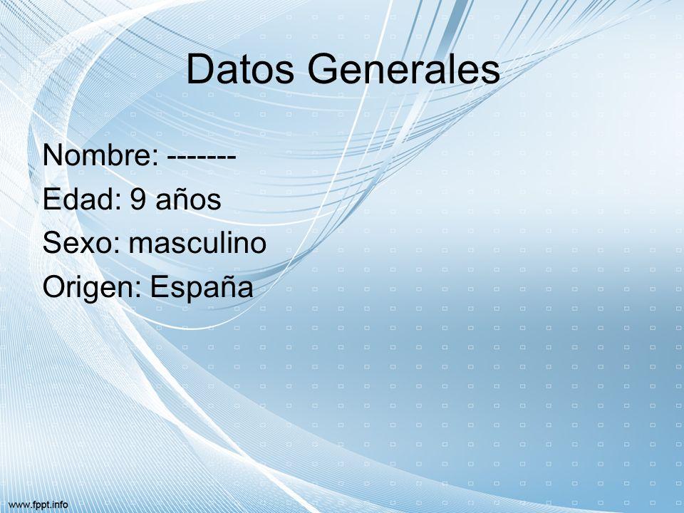 Datos Generales Nombre: ------- Edad: 9 años Sexo: masculino Origen: España