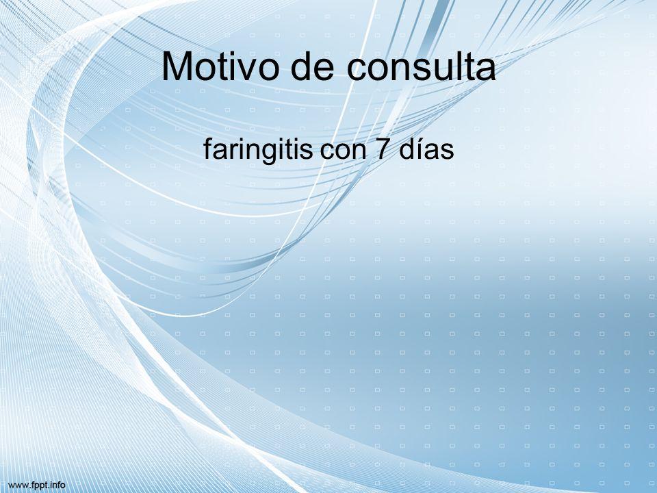 Motivo de consulta faringitis con 7 días