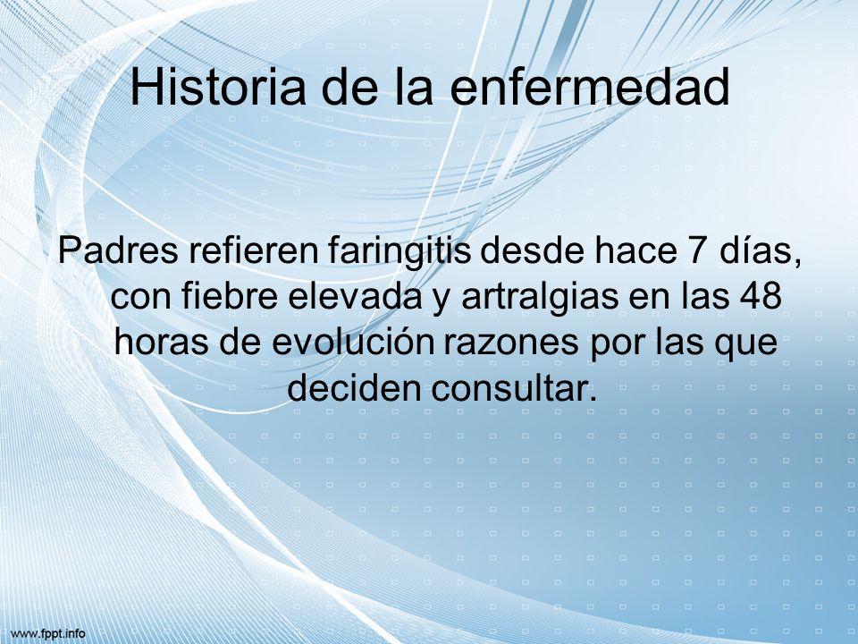 Historia de la enfermedad Padres refieren faringitis desde hace 7 días, con fiebre elevada y artralgias en las 48 horas de evolución razones por las q