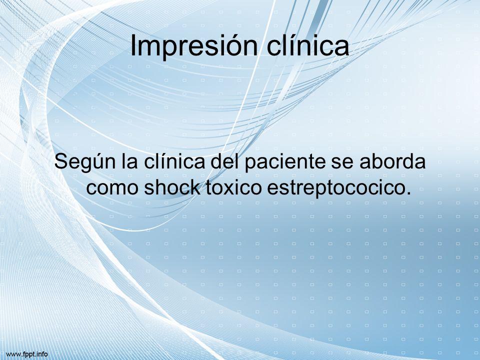 Impresión clínica Según la clínica del paciente se aborda como shock toxico estreptococico.
