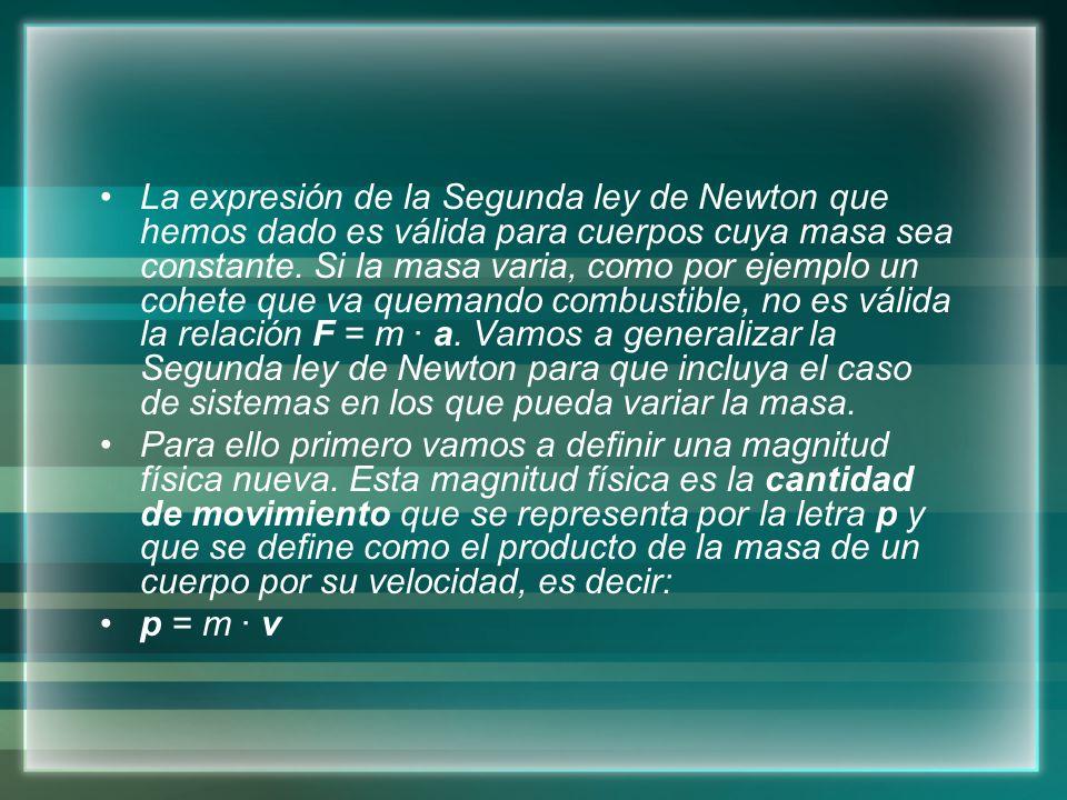 La expresión de la Segunda ley de Newton que hemos dado es válida para cuerpos cuya masa sea constante. Si la masa varia, como por ejemplo un cohete q