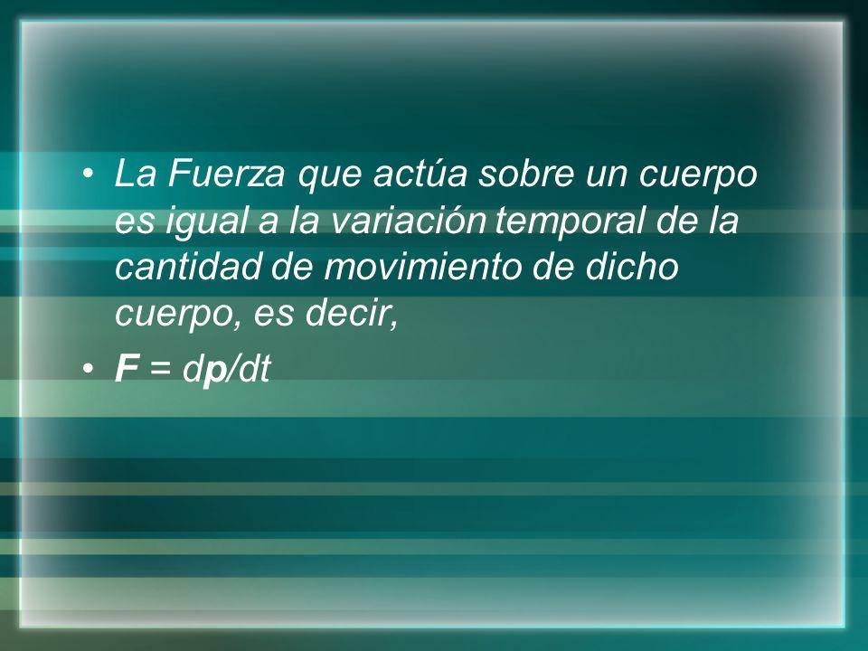 La Fuerza que actúa sobre un cuerpo es igual a la variación temporal de la cantidad de movimiento de dicho cuerpo, es decir, F = dp/dt