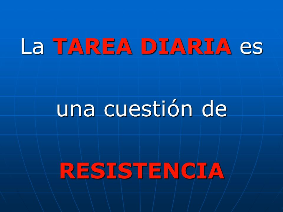 La TAREA DIARIA es una cuestión de RESISTENCIA
