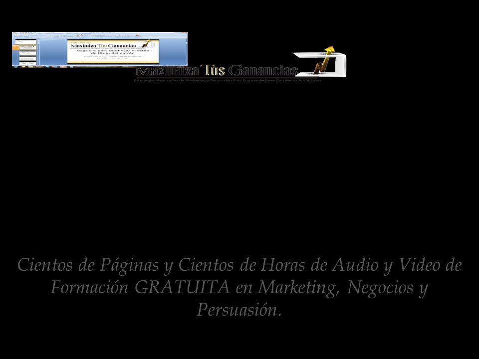 www.MaximizaTusGanancias.com Cientos de Páginas y Cientos de Horas de Audio y Video de Formación GRATUITA en Marketing, Negocios y Persuasión.