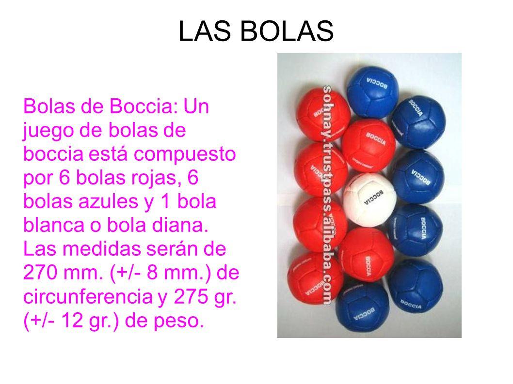 LAS BOLAS Bolas de Boccia: Un juego de bolas de boccia está compuesto por 6 bolas rojas, 6 bolas azules y 1 bola blanca o bola diana. Las medidas será