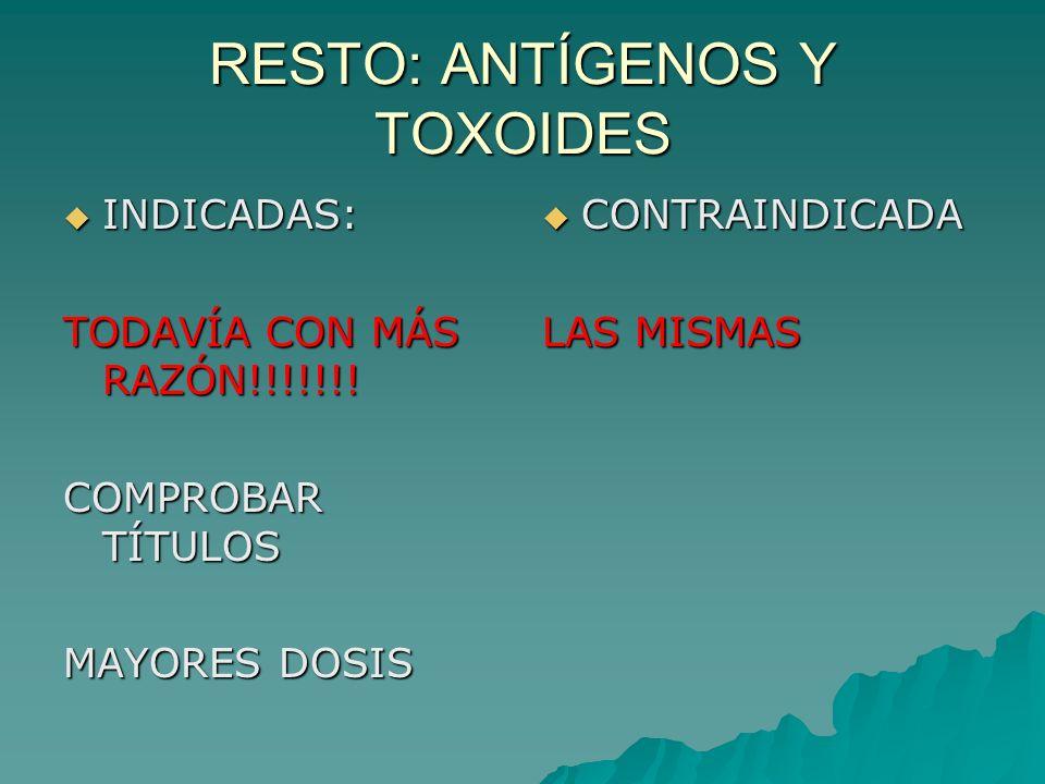 RESTO: ANTÍGENOS Y TOXOIDES INDICADAS: INDICADAS: TODAVÍA CON MÁS RAZÓN!!!!!!! COMPROBAR TÍTULOS MAYORES DOSIS CONTRAINDICADA CONTRAINDICADA LAS MISMA