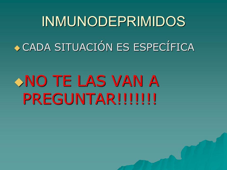 INMUNODEPRIMIDOS CADA SITUACIÓN ES ESPECÍFICA CADA SITUACIÓN ES ESPECÍFICA NO TE LAS VAN A PREGUNTAR!!!!!!! NO TE LAS VAN A PREGUNTAR!!!!!!!
