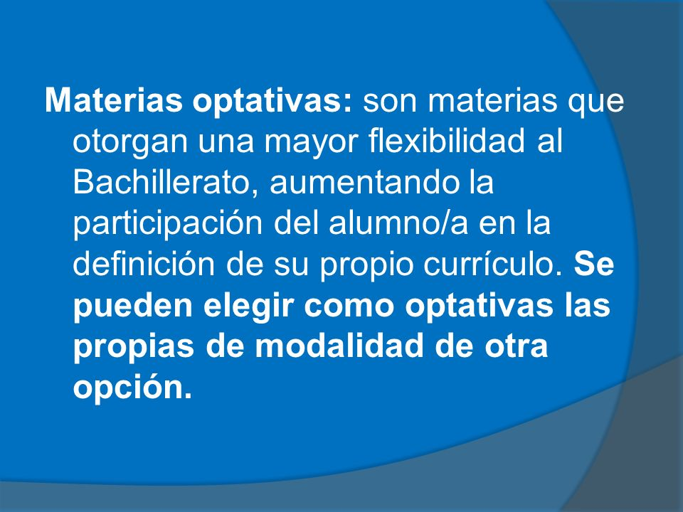 Materias optativas: son materias que otorgan una mayor flexibilidad al Bachillerato, aumentando la participación del alumno/a en la definición de su propio currículo.