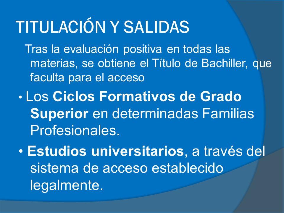 TITULACIÓN Y SALIDAS Tras la evaluación positiva en todas las materias, se obtiene el Título de Bachiller, que faculta para el acceso Los Ciclos Formativos de Grado Superior en determinadas Familias Profesionales.