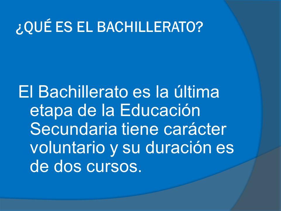¿QUÉ ES EL BACHILLERATO? El Bachillerato es la última etapa de la Educación Secundaria tiene carácter voluntario y su duración es de dos cursos.