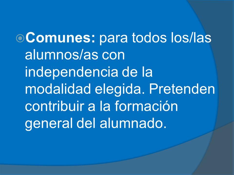 Comunes: para todos los/las alumnos/as con independencia de la modalidad elegida. Pretenden contribuir a la formación general del alumnado.