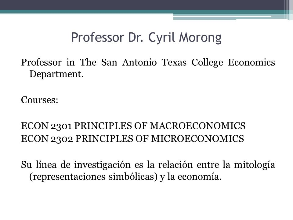Professor Dr. Cyril Morong Professor in The San Antonio Texas College Economics Department. Courses: ECON 2301 PRINCIPLES OF MACROECONOMICS ECON 2302