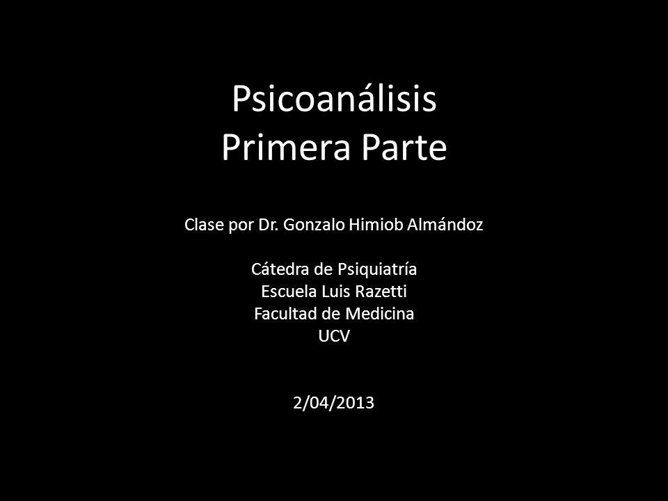 Psicoanálisis Primera Parte Clase por Dr. Gonzalo Himiob Almándoz Cátedra de Psiquiatría Escuela Luis Razetti Facultad de Medicina UCV 2/04/2013