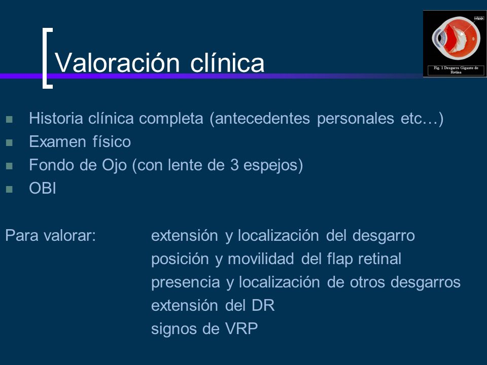 Valoración clínica Historia clínica completa (antecedentes personales etc…) Examen físico Fondo de Ojo (con lente de 3 espejos) OBI Para valorar:exten