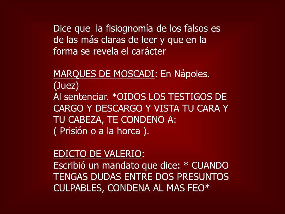 Dice que la fisiognomía de los falsos es de las más claras de leer y que en la forma se revela el carácter MARQUES DE MOSCADI: En Nápoles. (Juez) Al s