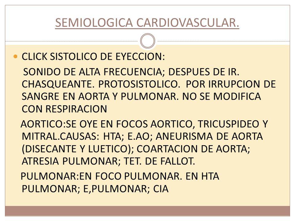 SEMIOLOGICA CARDIOVASCULAR. CLICK SISTOLICO DE EYECCION: SONIDO DE ALTA FRECUENCIA; DESPUES DE IR. CHASQUEANTE. PROTOSISTOLICO. POR IRRUPCION DE SANGR
