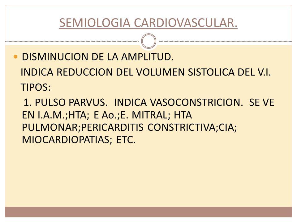 SEMIOLOGIA CARDIOVASCULAR. DISMINUCION DE LA AMPLITUD. INDICA REDUCCION DEL VOLUMEN SISTOLICA DEL V.I. TIPOS: 1. PULSO PARVUS. INDICA VASOCONSTRICION.