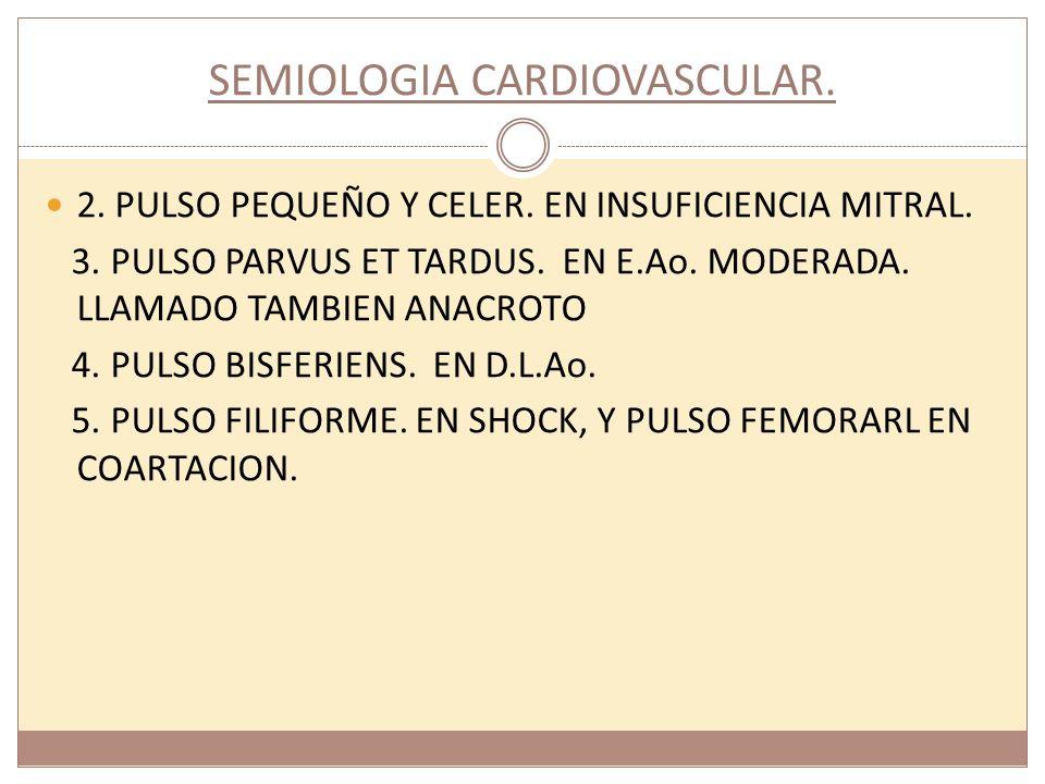 SEMIOLOGIA CARDIOVASCULAR. 2. PULSO PEQUEÑO Y CELER. EN INSUFICIENCIA MITRAL. 3. PULSO PARVUS ET TARDUS. EN E.Ao. MODERADA. LLAMADO TAMBIEN ANACROTO 4