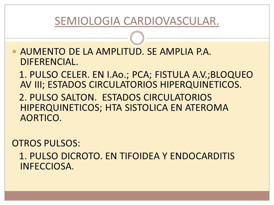 SEMIOLOGIA CARDIOVASCULAR. AUMENTO DE LA AMPLITUD. SE AMPLIA P.A. DIFERENCIAL. 1. PULSO CELER. EN I.Ao.; PCA; FISTULA A.V.;BLOQUEO AV III; ESTADOS CIR