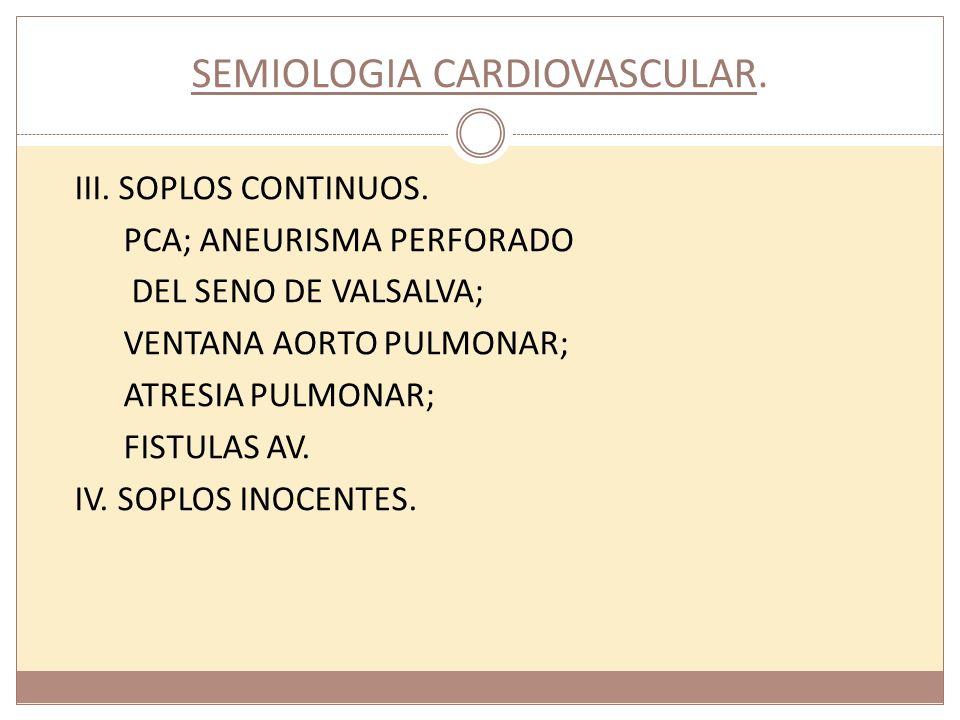 SEMIOLOGIA CARDIOVASCULAR. III. SOPLOS CONTINUOS. PCA; ANEURISMA PERFORADO DEL SENO DE VALSALVA; VENTANA AORTO PULMONAR; ATRESIA PULMONAR; FISTULAS AV